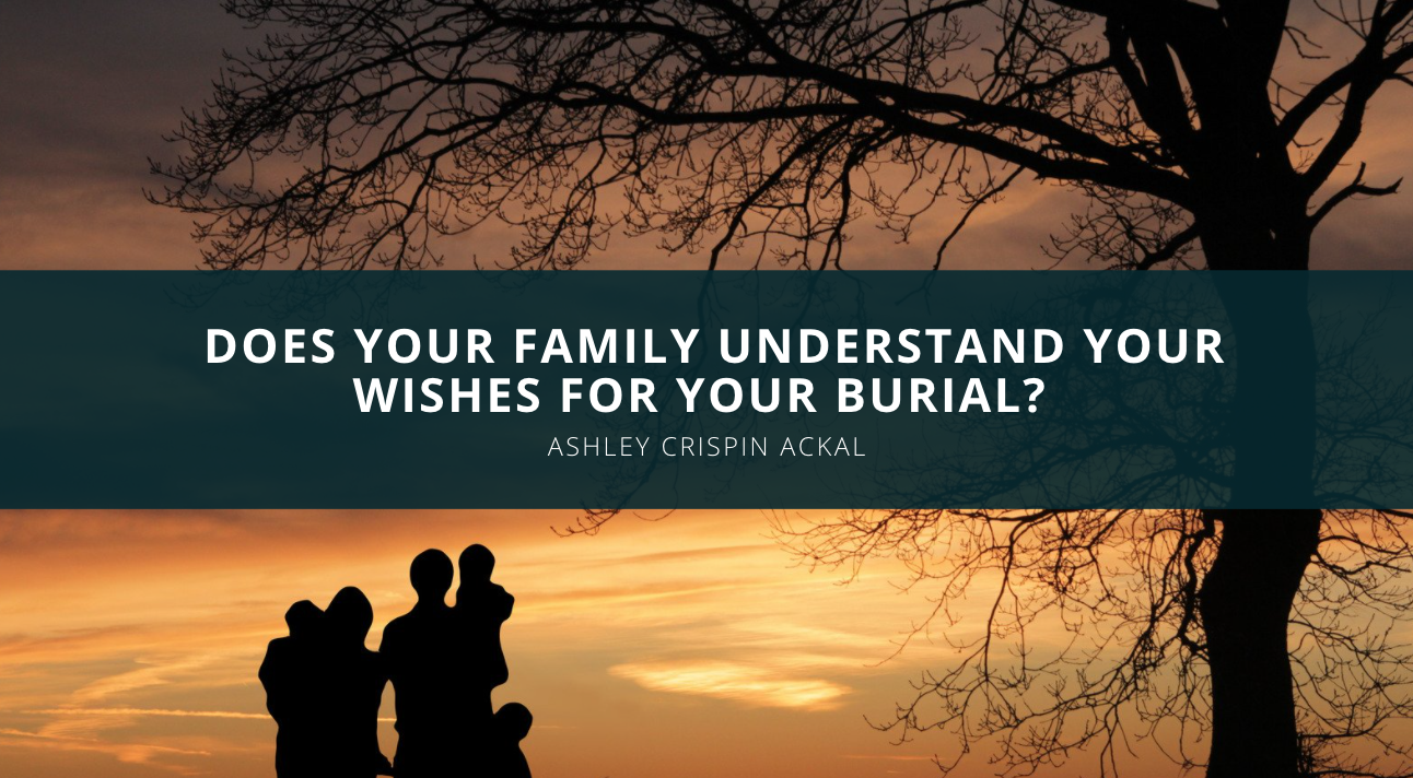 Does Your Family Understand Your Wishes For Your Burial? Ashley Crispin Ackal Explains Why It Matters.