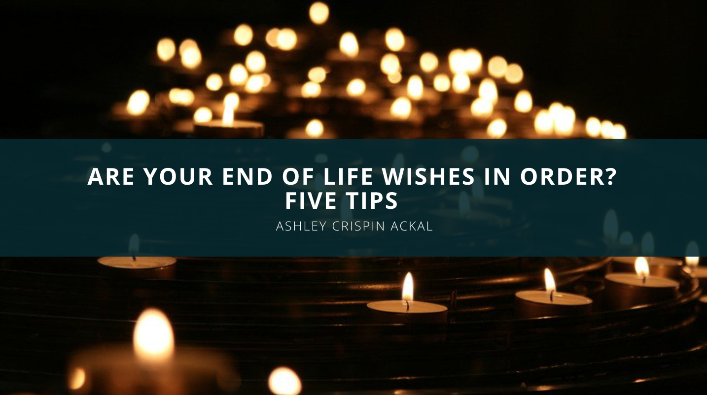 Are Your End Of Life Wishes In Order? Five Tips From Ashley Crispin Ackal